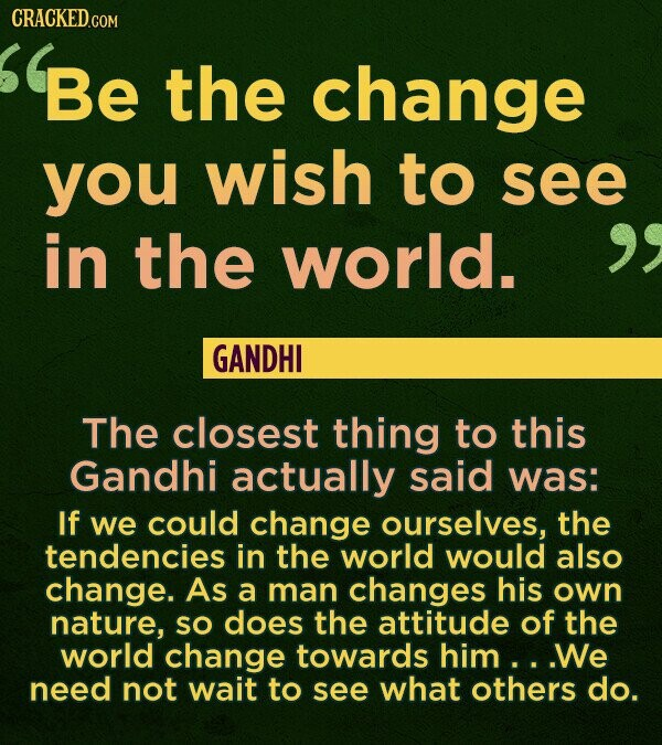 CRACKED.COM Be the change you wish to see in the world. GANDHI The closest thing to this Gandhi actually said was: If we could change ourselves, the t
