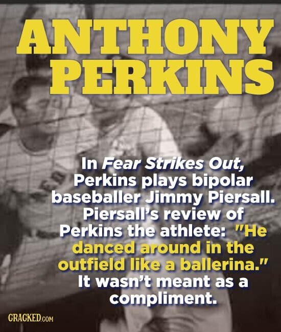 ANTHONY PERKINS In Fear Strikes Out, Perkins plays bipolar baseballer Jimmy Piersall. Piersall's review of Perkins the athlete: He danced around in the outfield like a ballerina. It wasn't meant as a compliment. CRACKED.COM