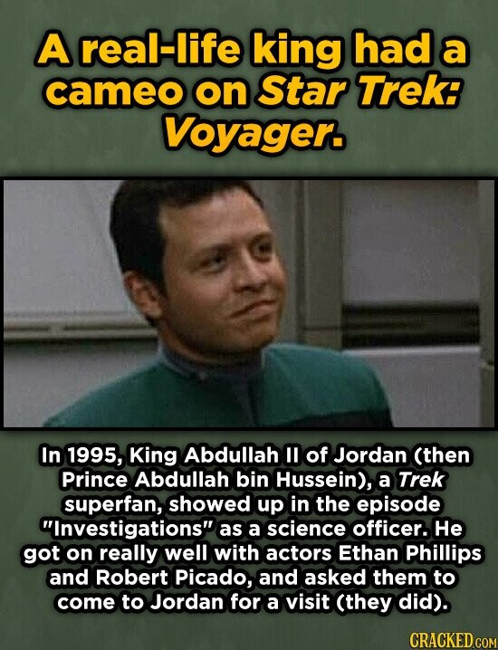 A real-life king had a cameo on Star TREk: Voyager. In 1995, King Abdullah I of Jordan (then Prince Abdullah bin Hussein), a Trek superfan, showed up in the episode Investigations as a science officer. He got on really well with actors Ethan Phillips and Robert Picado, and asked them