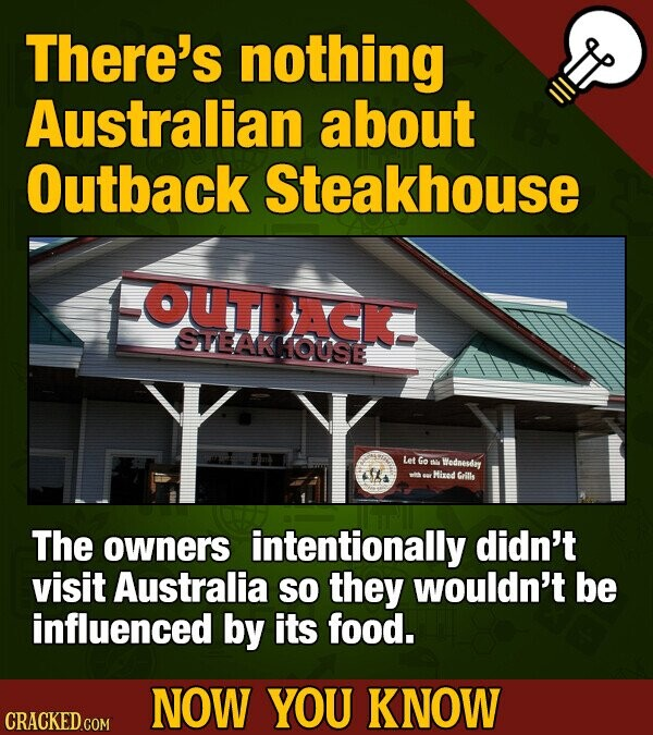 There's nothing Australian about Outback Steakhouse OUTDACK SVEAKKOUSE Let Go Wodaesery Hixad sritls The owners intentionally didn't visit Australia So they wouldn't be influenced by its food. NOW YOU KNOW CRACKED COM