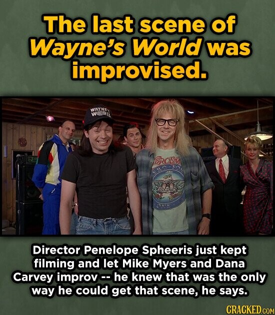 The last scene of Wayne's World was improvised. WAXNE WRt DROSY Director Penelope Spheeris just kept filming and let Mike Myers and Dana Carvey improvc- he knew that was the only way he could get that scene, he says.