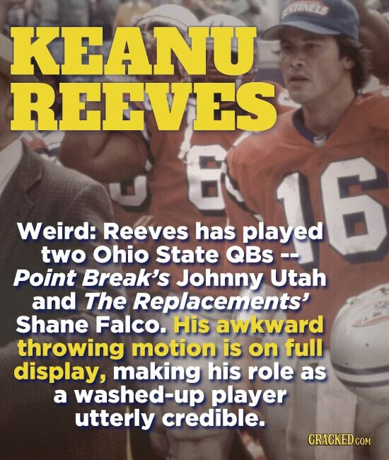 KEANU REEVES Weird: Reeves has played two Ohio State QBS -- Point Break's Johnny Utah and The Replacements' Shane Falco. His awkward throwing motion is on full display, making his role as a washed-up player utterly credible.