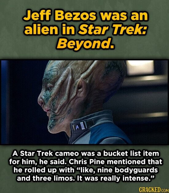 Jeff Bezos was an alien in Star Trek: Beyond. A Star Trek cameo was a bucket list item for him, he said. Chris Pine mentioned that he rolled up with like, nine bodyguards and three limos. It was really intense CRACKED COM