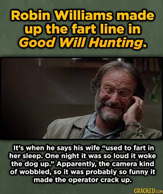 Robin Williams made up the fart line in Good Will Hunting. It's when he says his wife used to fart in her sleep. One night it was so loud it woke the dog up.' Apparently, the camera kind of wobbled, so it was probably so funny it made the operator