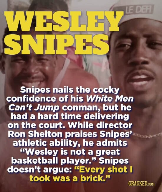 WESLEY LE DEFI SNIPES Snipes nails the cocky confidence of his White Men Can't Jump conman, but he had a hard time delivering on the court. While director Ron Shelton praises Snipes' athletic ability, he admits Wesley is not a great basketball player. Snipes doesn't argue: Every shot I took
