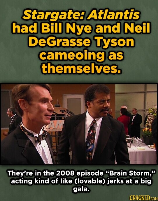 Stargate: Atlantis had Bill Nye and Neil DEGrasse Tyson cameoing as themselves. They're in the 2008 episode Brain Storm, acting kind of like Clovable) jerks at a big gala. CRACKED COM