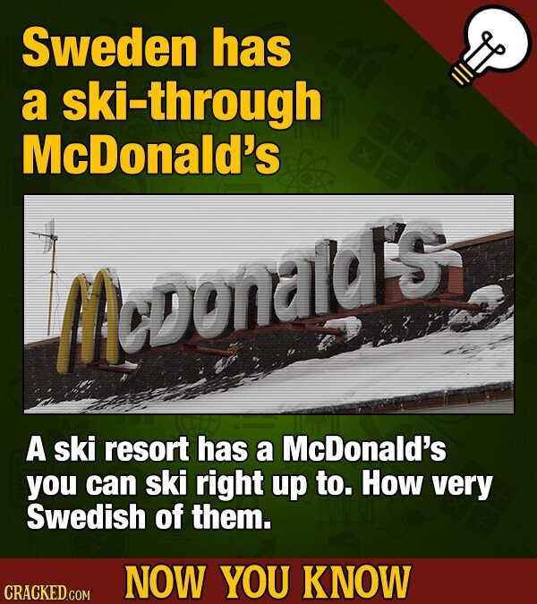 Sweden has a ski-through McDonald's Moonaldl'sy A ski resort has a McDonald's you can ski right up to. How very Swedish of them. NOW YOU KNOW CRACKED COM