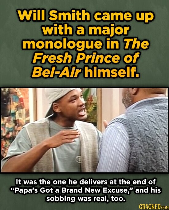 Will Smith came up with a major monologue in The Fresh Prince of Bel-Air himself. It was the one he delivers at the end of Papa's Got a Brand New Excuse, and his sobbing was real, too.
