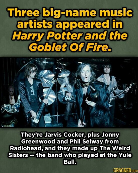Three big-name music artists appeared in Harry Potter and the Goblet Of Fire. They're Jarvis cocker, plus Jonny Greenwood and Phil Selway from Radiohead, and they made up The Weird Sisters the band who played at the Yule Ball. CRACKED COM