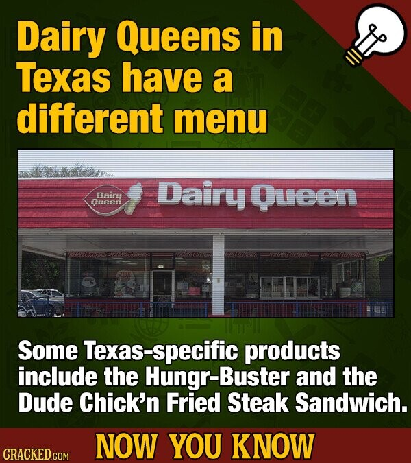 Dairy Queens in Texas have a different menu Dairu Queen Dairu Oueen Some Texas-specific products include the Hungr-Buster and the Dude Chick'n Fried Steak Sandwich. NOW YOU KNOW CRACKED COM