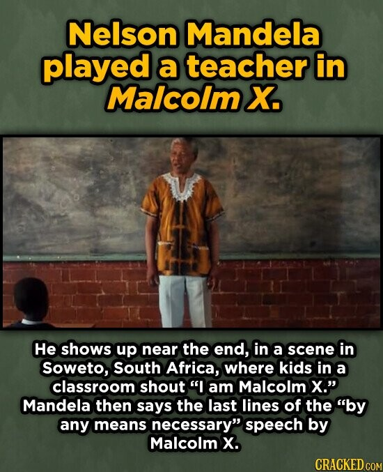 Nelson Mandela played a teacher in Malcolm X. He shows up near the end, in a scene in soweto, South Africa, where kids in a classroom shout I am Malcolm x. Mandela then says the last lines of the by any means necessary speech by Malcolm X. CRACKED COM