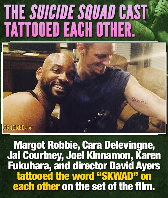THE SUICIDE SQUAD CAST TATTOOED EACH OTHER. SKWAD CRACKED C COM Margot Robbie, Cara Delevingne, Jai Courtney, Joel Kinnamon, Karen Fukuhara, and director David Ayers tattooed the word SKWAD on each other on the set of the film.