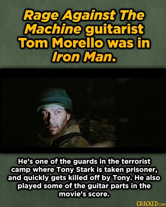 Rage Against The Machine guitarist Tom Morello was in Iron Man. He's one of the guards in the terrorist camp where Tony Stark is taken prisoner, and quickly gets killed off by Tony. He also played some of the guitar parts in the movie's score.