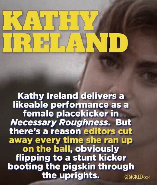 KATHY IRELAND Kathy Ireland delivers a likeable performance as a female placekicker in Necessary Roughness. But there's a reason editors cut away every time she ran up on the ball, obviously flipping to a stunt kicker booting the pigskin through the uprights.