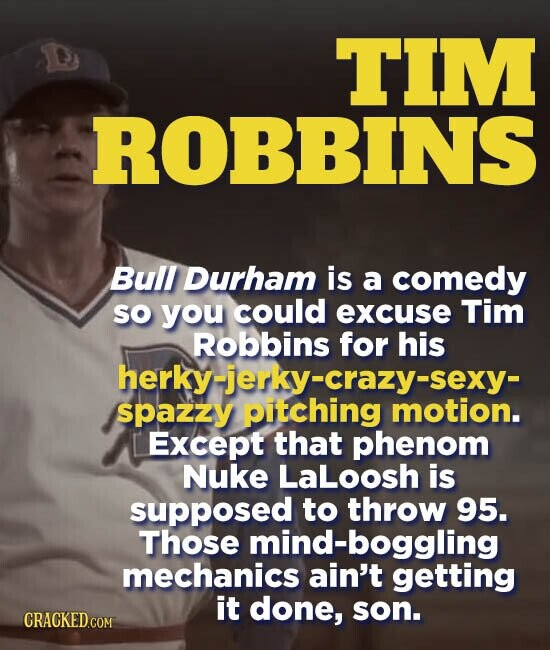 TIM ROBBINS Bull Durham is a comedy so you could excuse Tim Robbins for his herky-jerky-crazy-sexy- spazzy Except that phenom Nuke LaLoosh is supposed to throw 95. Those mind-boggling mechanics ain't getting it done, son.