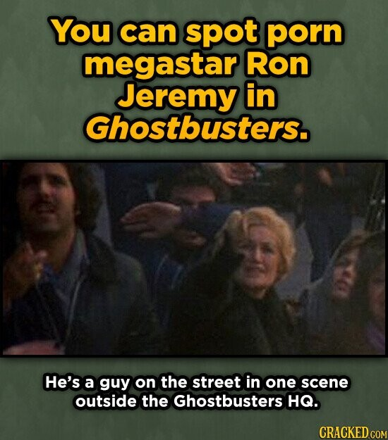 You can spot porn megastar Ron Jeremy in Ghostbusters. HE's a guy on the street in one scene outside the Ghostbusters HQ. CRACKED COM