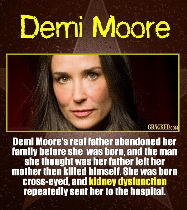 Demi Moore CRACKEDcO Demi Moore's real father abandoned her family before she was born, and the man she thought was her father left her mother then ki