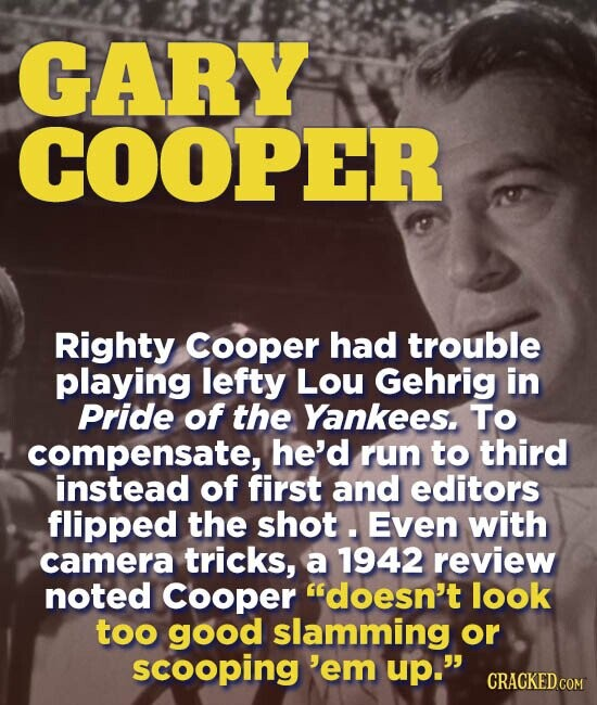 GARY COOPER Righty Cooper had trouble playing lefty LoU Gehrig in Pride of the Yankees. TO compensate, he'd run to third instead of first and editors flipped the shot. Even with camera tricks, a 1942 review noted Cooper doesn't look too good slamming or scooping 'em up.