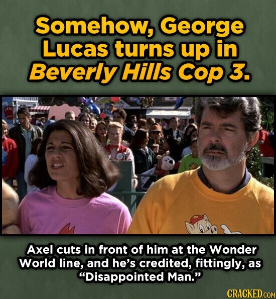 Somehow, George Lucas turns up in Beverly Hills Cop 3. Axel cuts in front of him at the Wonder World line, and he's credited, fittingly, as Disappointed Man. CRACKED COM