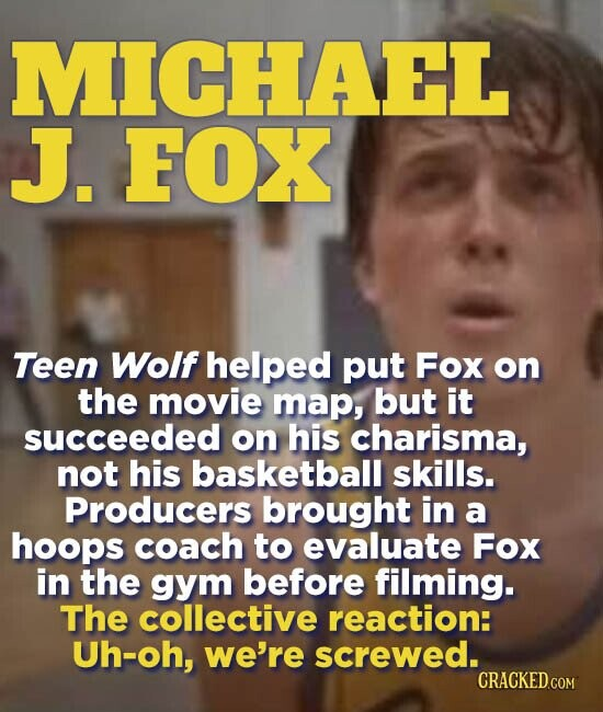 MICHAEL J. FOX Teen Wolf helped put Fox on the movie map, but it succeeded on his charisma, not his basketball skills. Producers brought in a hoops coach to evaluate Fox in the gYm before filming. The collective reaction: Uh-oh, we're screwed.