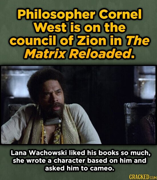Philosopher Cornel West is on the council of Zion in The MatrixReloaded. Lana Wachowski liked his books so much, she wrote a character based on him and asked him to cameo. CRACKED COM