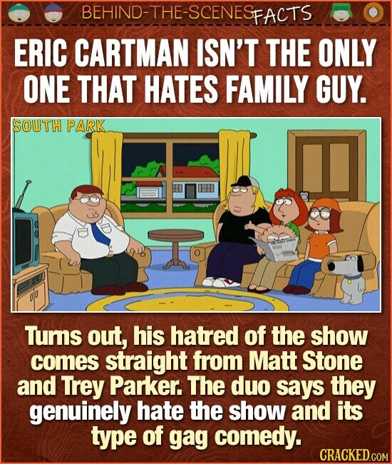 BEHIND-THE-SCENESp FACTS ERIC CARTMAN ISN'T THE ONLY ONE THAT HATES FAMILY GUY. SOUTH PARK do Tums out, his hatred of the show comes straight from Matt Stone and Trey Parker. The duo says they genuinely hate the show and its type of gag comedy.