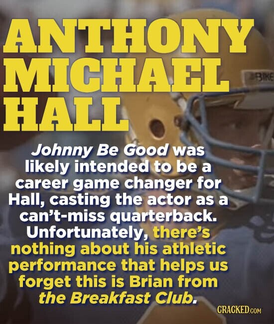 ANTHONY MICHAEL BIKE HALL Johnny Be Good was likely intended to be a career game changer for Hall, casting the actor as a can't-miss quarterback. Unfortunately, there's nothing about his athletic performance that helps us forget this is Brian from the Breakfast Club. CRACKED.COM