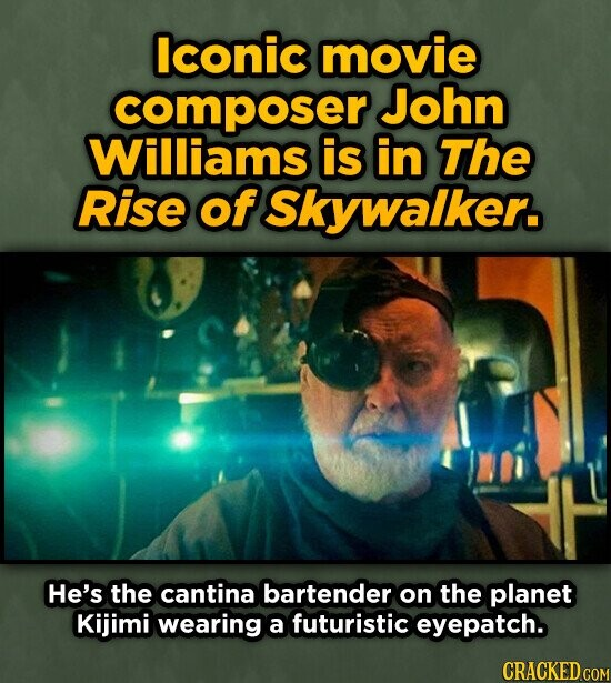 Iconic movie composer John Williams is in The Rise of Skywalker. He's the cantina bartender on the planet Kijimi wearing a futuristic eyepatch.