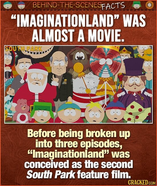 BEHIND-THE-SCENES FACTS IMAGINATIONLAND WAS ALMOST A MOVIE. SOUTTH PARK Before being broken up into three episodes, Imaginationland was conceived as the second South Park feature film. CRACKED.COM
