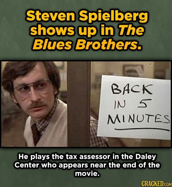 Steven Spielberg shows up in The Blues Brothers. BACK IN 5 MINUTES He plays the tax assessor in the Daley Center who appears near the end of the movie. CRACKED COM
