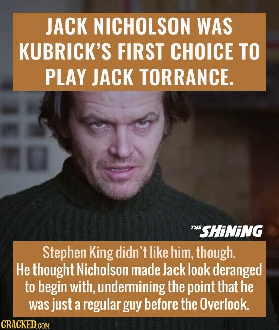 JACK NICHOLSON WAS KUBRICK'S FIRST CHOICE TO PLAY JACK TORRANCE. Stephen King didn't like him, though. He thought Nicholson made Jack look deranged to begin with, undermining the point that he was just a regular guy before the Overlook.