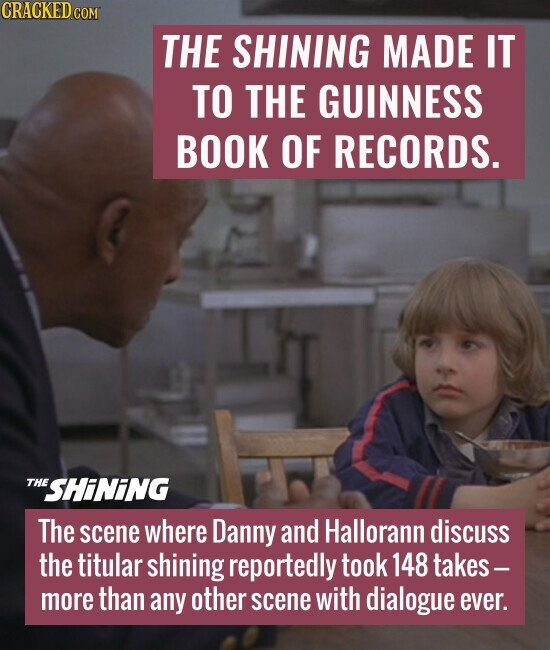 THE SHINING MADE IT TO THE GUINNESS BOOK OF RECORDS. The scene where Danny and Hallorann discuss the titular shining reportedly took 148 takes - more than any other scene with dialogue ever.