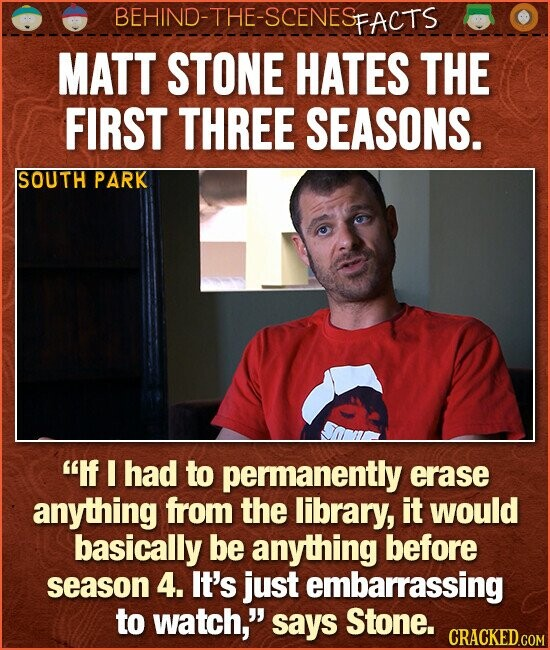 BEHIND-THE-SCENESp FACTS MATT STONE HATES THE FIRST THREE SEASONS. SOUTH PARK If I had to permanently erase anything from the library, it would basically be anything before season 4. It's just embarrassing to watch, says Stone.