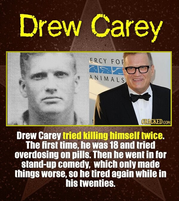 Drew Carey ERCY FOR ANIMALS CRACKED.CO Drew Carey tried killing himself twice. The first time, he was 18 and tried overdosing on pills. Then he went i