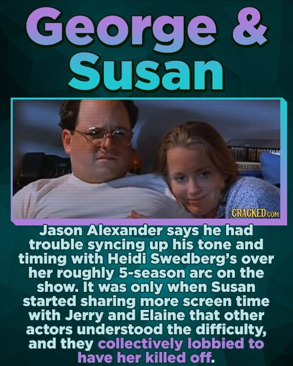 George & Susan CRACKED CON Jason Alexander says he had trouble syncing up his tone and timing with Heidi Swedberg's over her roughly 5-season arc on the show. It was only when Susan started sharing more screen time with Jerry and Elaine that other actors understood the difficulty, and they collectively