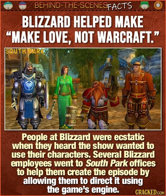 BEHIND-THE-SCENESp FACTS BLIZZARD HELPED MAKE MAKE LOVE, NOT WARCRAFT. SOUTH PARK People at Blizzard were ecstatic when they heard the show wanted to use their characters. Several Blizzard employees went to South Park offices to help them create the episode by allowing them to direct it using the game's engine.