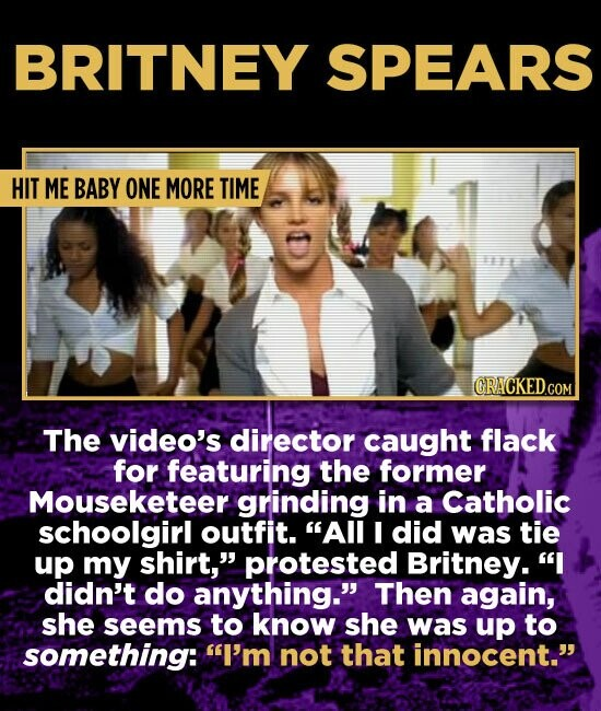 BRITNEY SPEARS HIT ME BABY ONE MORE TIME The video's director caught flack for featuring the former Mouseketeer grinding in a Catholic schoolgirl outfit. All I did was tie up my shirt, protested Britney. I didn't do anything. Then again, she seems to know she was up to something: