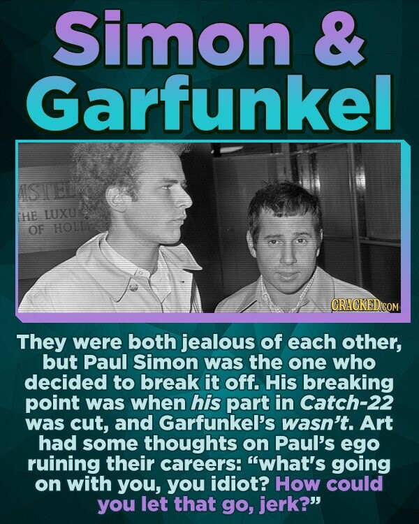 Simon & Garfunkel STEL HE LUXU' OF HOLLR They were both jealous of each other, but Paul Simon was the one who decided to break it off. His breaking point was when his part in Catch-22 was cut, and Garfunkel's wasn't. Art had some thoughts on Paul's ego ruining