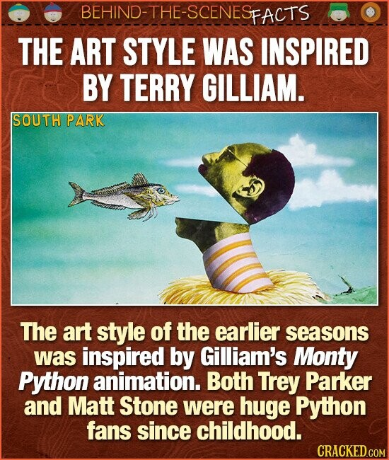 BEHIND-THE-SCENESp FACTS THE ART STYLE WAS INSPIRED BY TERRY GILLIAM. SOUTH PARK The art style of the earlier seasons was inspired by Gilliam's Monty Python animation. Both Trey Parker and Matt Stone were huge Python fans since childhood.