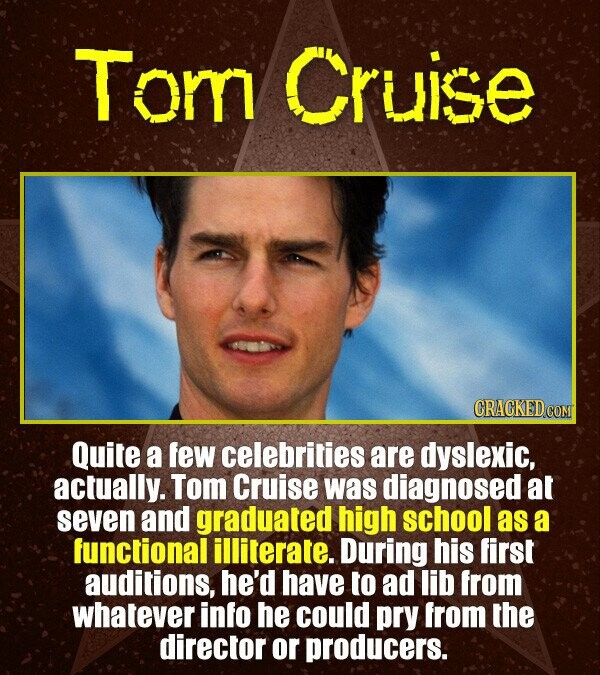 Tom Cruise Quite a few celebrities are dyslexic, actually. Tom Cruise was diagnosed at seven and graduated high school as a functional illiterate. Dur