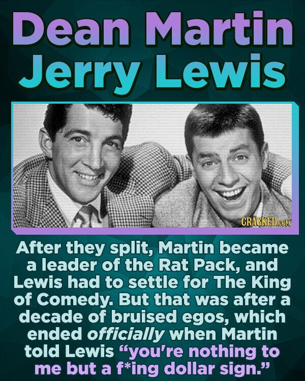 Dean Martin Jerry Lewis After they split, Martin became a leader of the Rat Pack, and Lewis had to settle for The King of Comedy. But that was after a decade of bruised egos, which ended officially when Martin told Lewis you're nothing to me but a *ing dollar