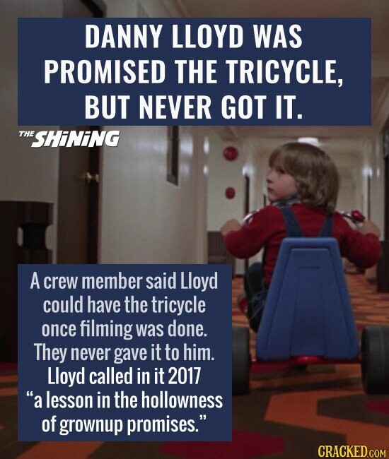 DANNY LLOYD WAS PROMISED THE TRICYCLE, BUT NEVER GOT IT. A crew member said Lloyd could have the tricycle once filming was done. They never gave it to him. Lloyd called in it 2017 a lesson in the hollowness of grownup promises.