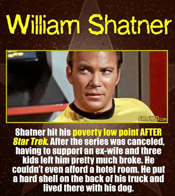 Wiliam Shatner CRACKED.COM Shatner hit his poverty low point AFTER Slar Trek. After the series was canceled, having to support an ex-wife and three ki