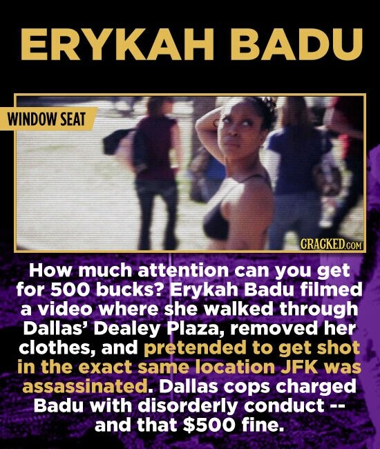 ERYKAH BADU WINDOW SEAT How much attention can you get for 500 bucks? Erykah Badu filmed a video where she walked through Dallas' Dealey Plaza, removed her clothes, and pretended to get shot in the exact same location JFK was assassinated.. Dallas cops charged Badu with disorderly conduct-. and