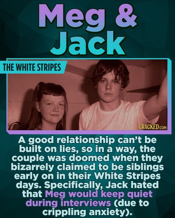 Meg & Jack THE WHITE STRIPES CRACKEDcO A good relationship can't be built on lies, SO in a way, the couple was doomed when they bizarrely claimed to be siblings early on in their White Stripes days. Specifically, Jack hated that Meg would keep quiet during interviews (due to crippling