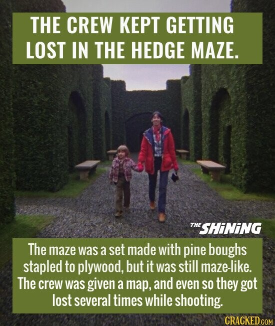 THE CREW KEPT GETTING LOST IN THE HEDGE MAZE. The maze was a set made with pine boughs stapled to plywood, but it was still maze-like. The crew was given a map, and even SO they got lost several times while shooting.