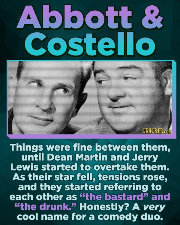 Abbott & Costello Things were fine between them, until Dean Martin and Jerry Lewis started to overtake them. As their star fell, tensions rose, and they started referring to each other as the bastard and the drunk. Honestly? A very cool name for a comedy duo.