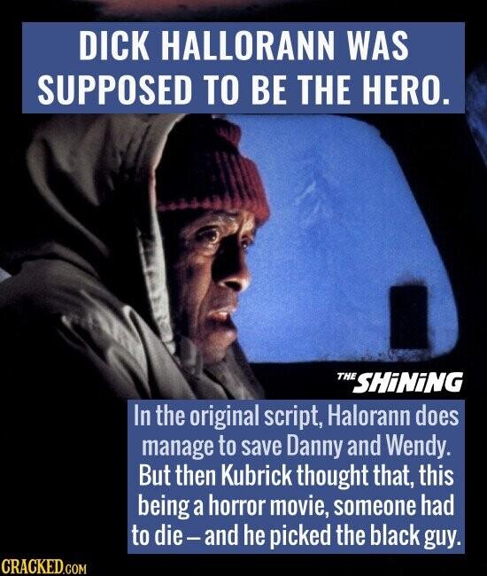 DICK HALLORANN WAS SUPPOSED TO BE THE HERO. THE THESHINING In the original script, Halorann does manage to save Danny and Wendy. But then Kubrick thought that, this being a horror movie, someone had to die-and he picked the black guy. CRACKED.COM
