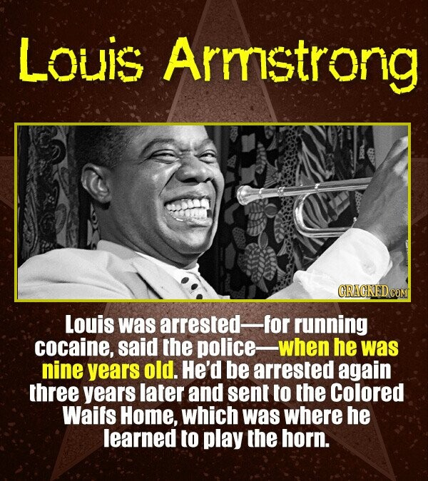 Louis Armstrong Louis was arrested- for running cocaine, said the police when he was nine years old. He'd be arrested again three years later and sent