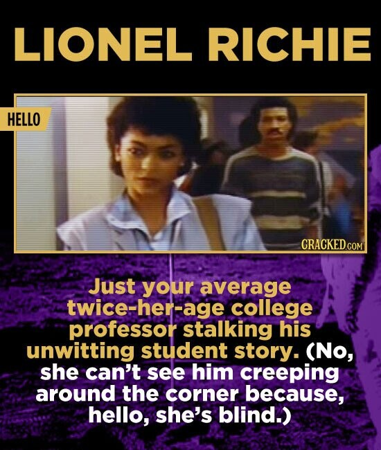 LIONEL RICHIE HELLO CRACKED.COM Just your average twice-her-age college professor stalking his unwitting student story. (No, she can't see him creeping around the corner because, hello, she's blind.)